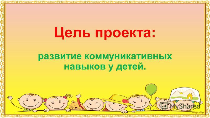Цель проекта: развитие коммуникативных навыков у детей.