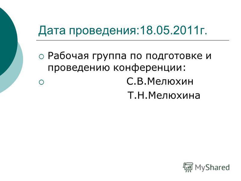 Дата проведения:18.05.2011 г. Рабочая группа по подготовке и проведенею конференции: С.В.Мелюхин Т.Н.Мелюхина