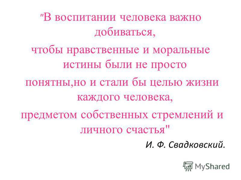 В воспитании человека важно добиваться, чтобы нравственные и моральные истины были не просто понятны,но и стали бы целью жизни каждого человека, предметом собственных стремлений и личного счастья И. Ф. Свадковский.