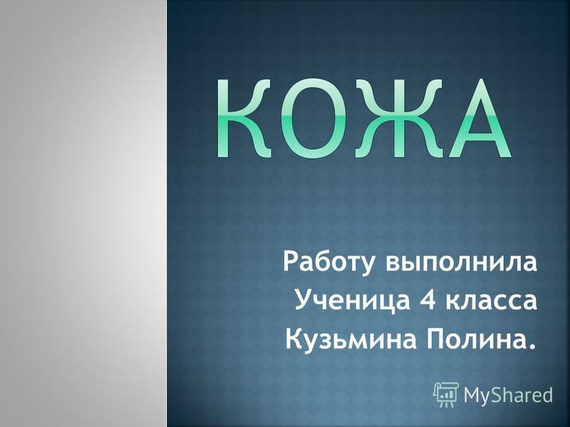 Работу выполнила Ученица 4 класса Кузьмина Полина.