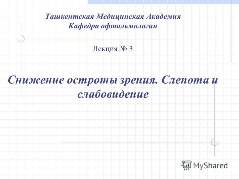 Ташкентская Медицинская Академия Кафедра офтальмологии Лекция 3 Снижение остроты зрения. Слепота и слабовидение