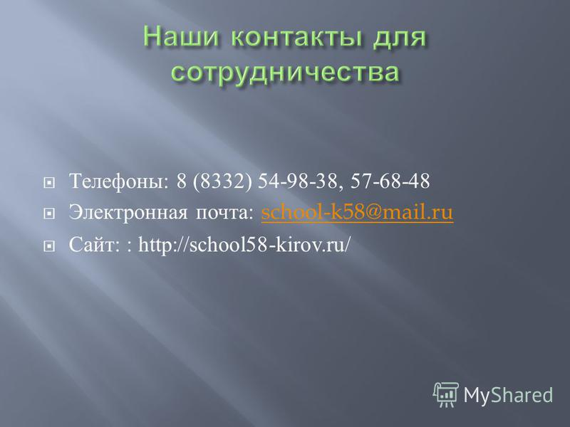 Телефоны : 8 (8332) 54-98-38, 57-68-48 Электронная почта : school-k58@mail.ruschool-k58@mail.ru Сайт : : http://school58-kirov.ru/