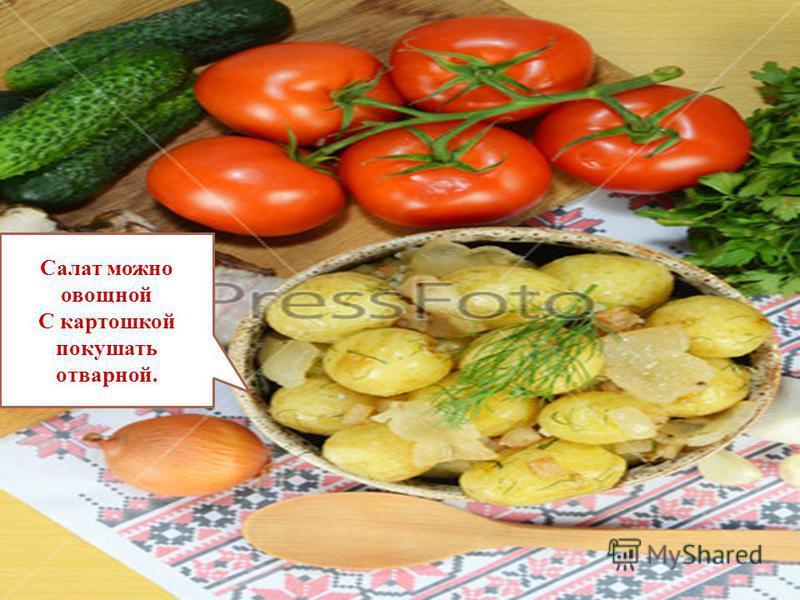 Салат можно овощной С картошкой покушать отварной.