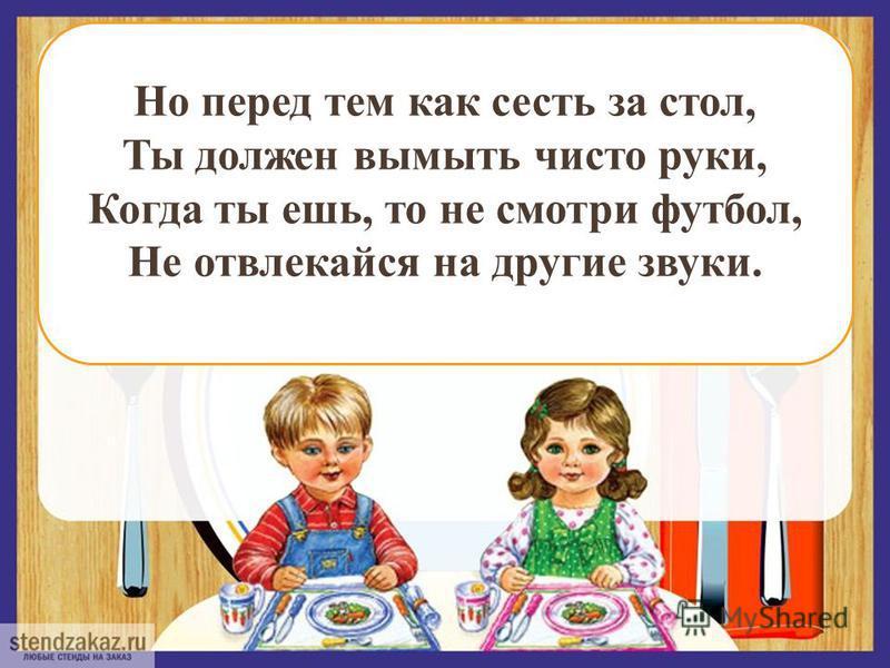 Но перед тем как сесть за стол, Ты должен вымыть чисто руки, Когда ты ешь, то не смотри футбол, Не отвлекайся на другие звуки.