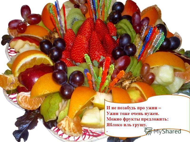 И не позабудь про ужин – Ужин тоже очень нужен. Можно фрукты предложить: Яблоко иль грушу..