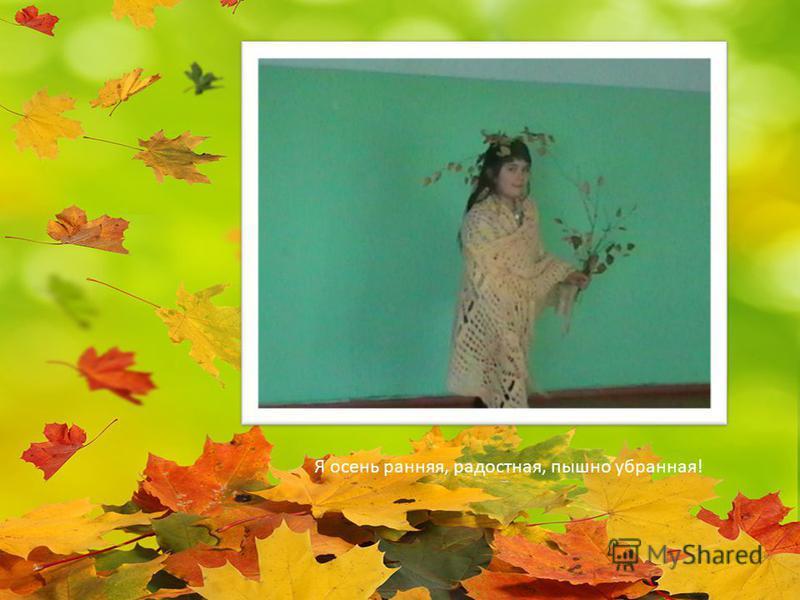 Я осень ранняя, радостная, пышно убранная!