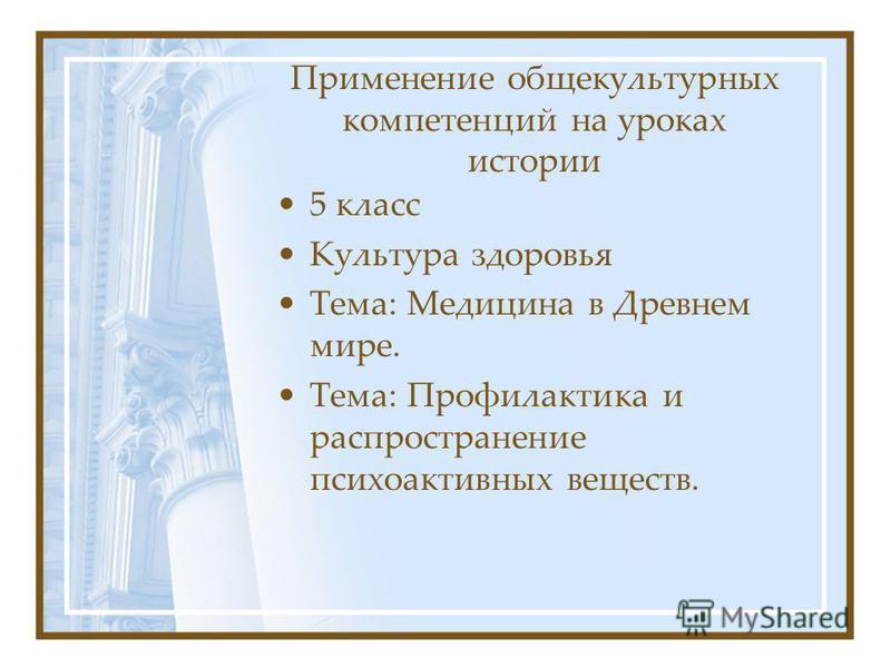 Применение общекультурных компетенций на уроках истории 5 класс Культура здоровья Тема: Медицина в Древнем мире. Тема: Профилактика и распространение психоактивных веществ.