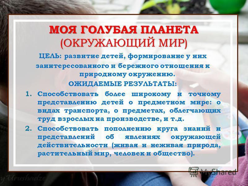 МОЯ ГОЛУБАЯ ПЛАНЕТА (ОКРУЖАЮЩИЙ МИР) ЦЕЛЬ: развитие детей, формирование у них заинтересованного и бережного отношения к природному окружению. ОЖИДАЕМЫЕ РЕЗУЛЬТАТЫ: 1. Способствовать более широкому и точному представлению детей о предметном мире: о ви