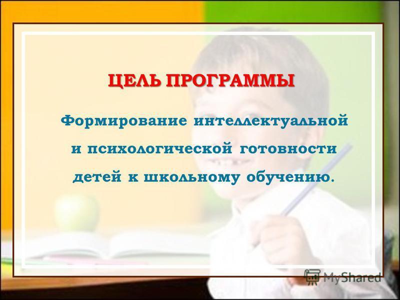 ЦЕЛЬ ПРОГРАММЫ Формирование интеллектуальной и психологической готовности детей к школьному обучению.