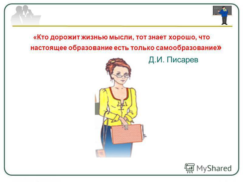 «Кто дорожит жизнью мысли, тот знает хорошо, что настоящее образование есть только самообразование » Д.И. Писарев