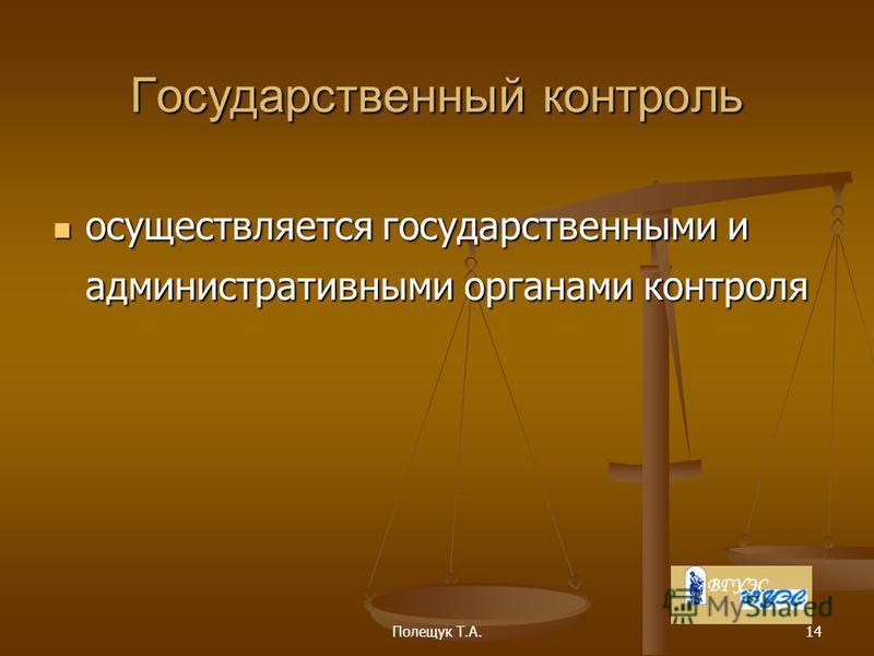 Полещук Т.А.14 Государственный контроль осуществляется государственными и административными органами контроля осуществляется государственными и административными органами контроля