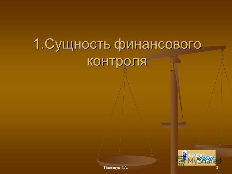 Полещук Т.А.3 1. Сущность финансового контроля