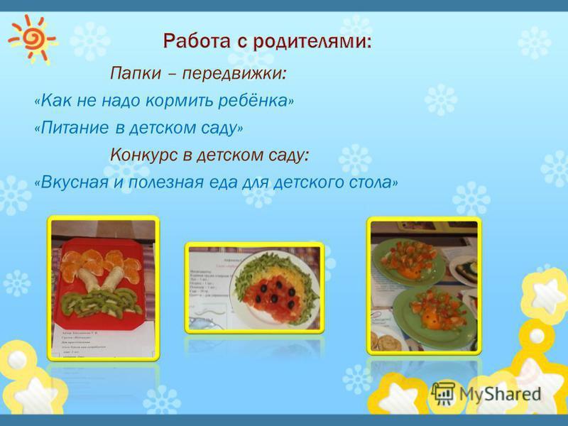 Папки – передвижки: «Как не надо кормить ребёнка» «Питание в детском саду» Конкурс в детском саду: «Вкусная и полезная еда для детского стола»