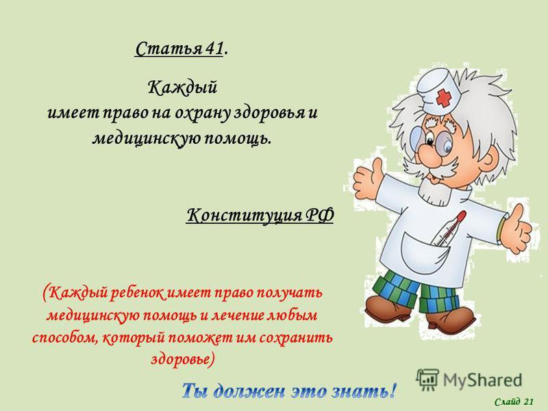 Статья 41. Каждый имеет право на охрану здоровья и медицинскую помощь. Конституция РФ ( Каждый ребенок имеет право получать медицинскую помощь и лечение любым способом, который поможет им сохранить здоровье) Слайд 21