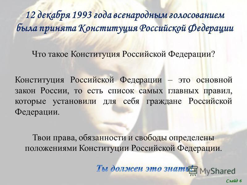12 декабря 1993 года всенародным голосованием была принята Конституция Российской Федерации Что такое Конституция Российской Федерации? Конституция Российской Федерации – это основной закон России, то есть список самых главных правил, которые установ