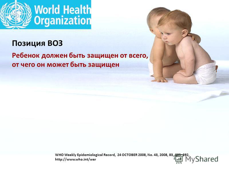 WHO Weekly Epidemiological Record, 24 OCTOBER 2008, No. 43, 2008, 83, 385–392, http://www.who.int/wer Ребенок должен быть защищен от всего, от чего он может быть защищен Позиция ВОЗ
