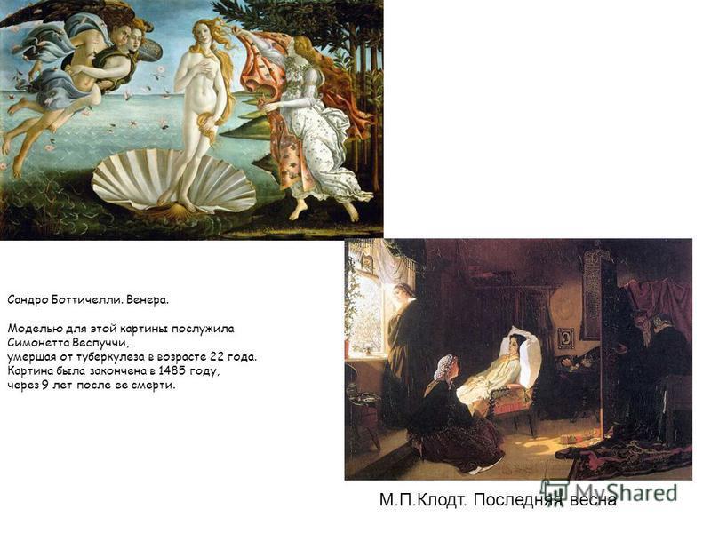 Сандро Боттичелли. Венера. Моделью для этой картины послужила Симонетта Веспуччи, умершая от туберкулеза в возрасте 22 года. Картина была закончена в 1485 году, через 9 лет после ее смерти. М.П.Клодт. Последняя весна