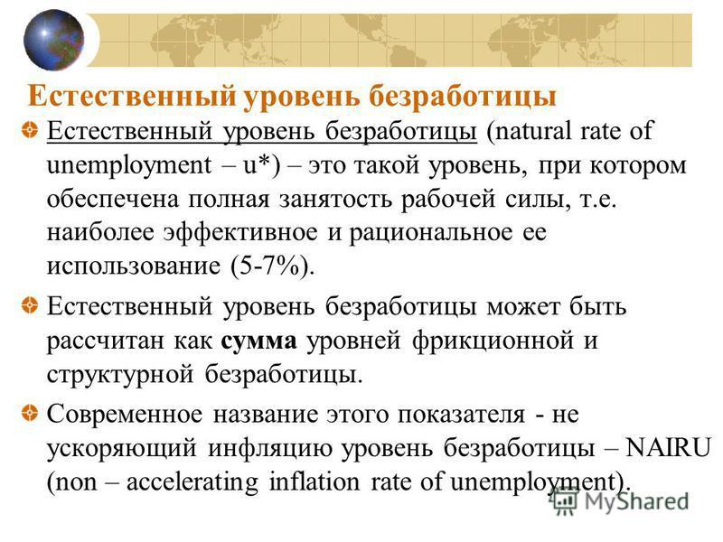 Естественный уровень безработицы Естественный уровень безработицы (natural rate of unemployment – u*) – это такой уровень, при котором обеспечена полная занятость рабочей силы, т.е. наиболее эффективное и рациональное ее использование (5-7%). Естеств