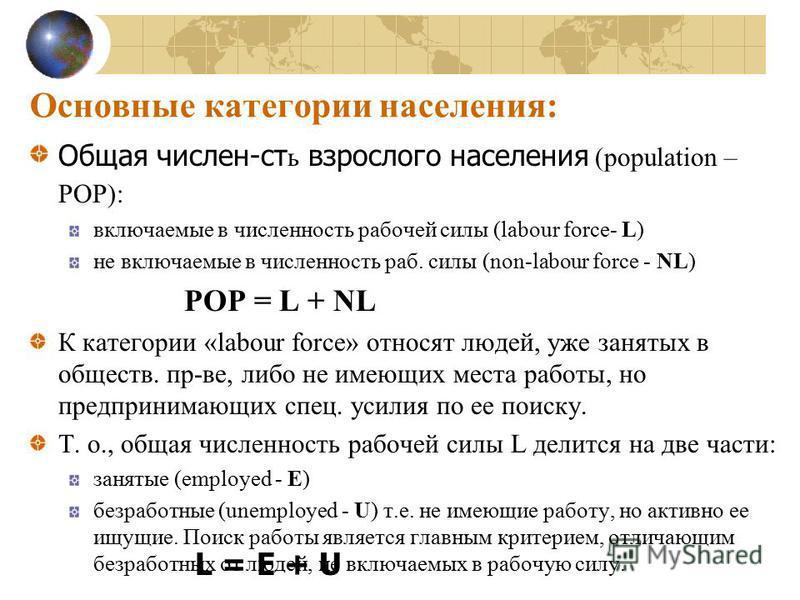 Основные категории населения: Oбщая числе есть взрослого населения (population – POP): включаемые в численность рабочей силы (labour force- L) не включаемые в численность раб. силы (non-labour force - NL) POP = L + NL К категории «labour force» относ