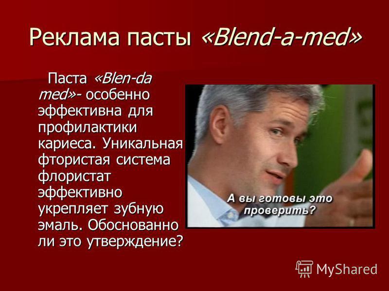 Реклама пасты «Blend-a-med» Паста «Blen-da med»- особенно эффективна для профилактики кариеса. Уникальная фтористая система флориста эффективно укрепляет зубную эмаль. Обоснованно ли это утверждение? Паста «Blen-da med»- особенно эффективна для профи