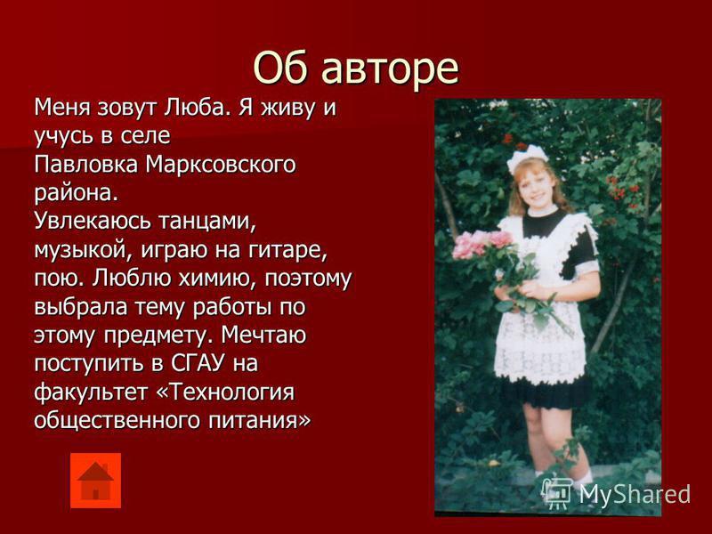 Об авторе Меня зовут Люба. Я живу и учусь в селе Павловка Марксовского района. Увлекаюсь танцами, музыкой, играю на гитаре, пою. Люблю химию, поэтому выбрала тему работы по этому предмету. Мечтаю поступить в СГАУ на факультет «Технология общественног