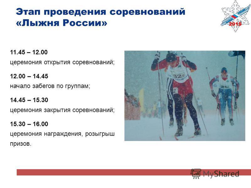 Этап проведения соревнований «Лыжня России» 11.45 – 12.00 церемония открытия соревнований; 12.00 – 14.45 начало забегов по группам; 14.45 – 15.30 церемония закрытия соревнований; 15.30 – 16.00 церемония награждения, розыгрыш призов.