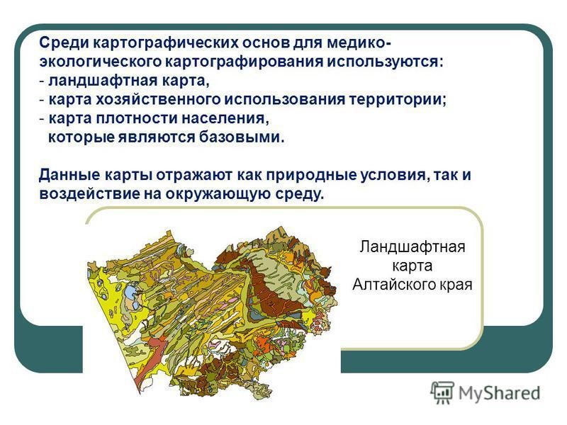 Среди картографических основ для медико- экологического картографирования используются: - ландшафтная карта, - карта хозяйственного использования территории; - карта плотности населения, которые являются базовыми. Данные карты отражают как природные