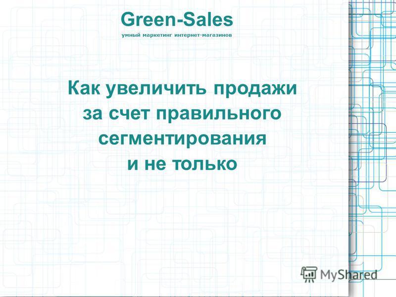 Green-Sales умный маркетинг интернет-магазинов Как увеличить продажи за счет правильного сегментирования и не только