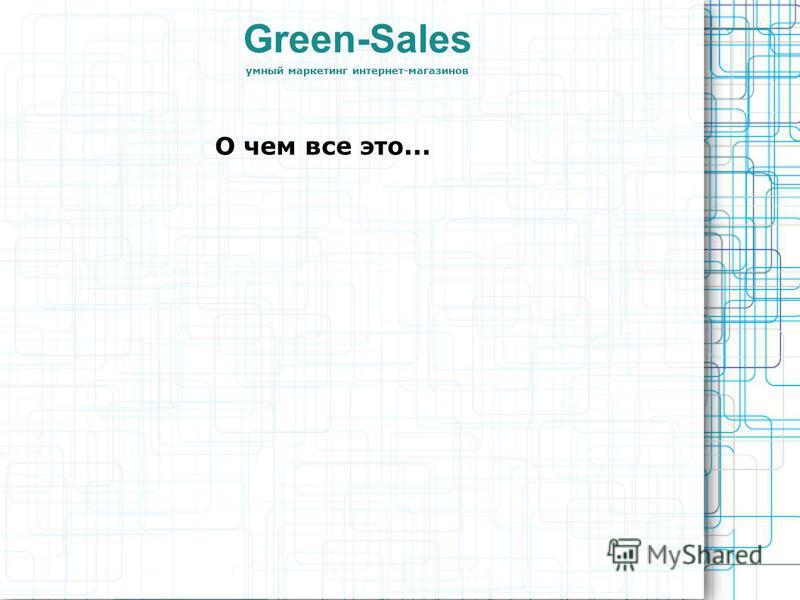 О чем все это... Green-Sales умный маркетинг интернет-магазинов
