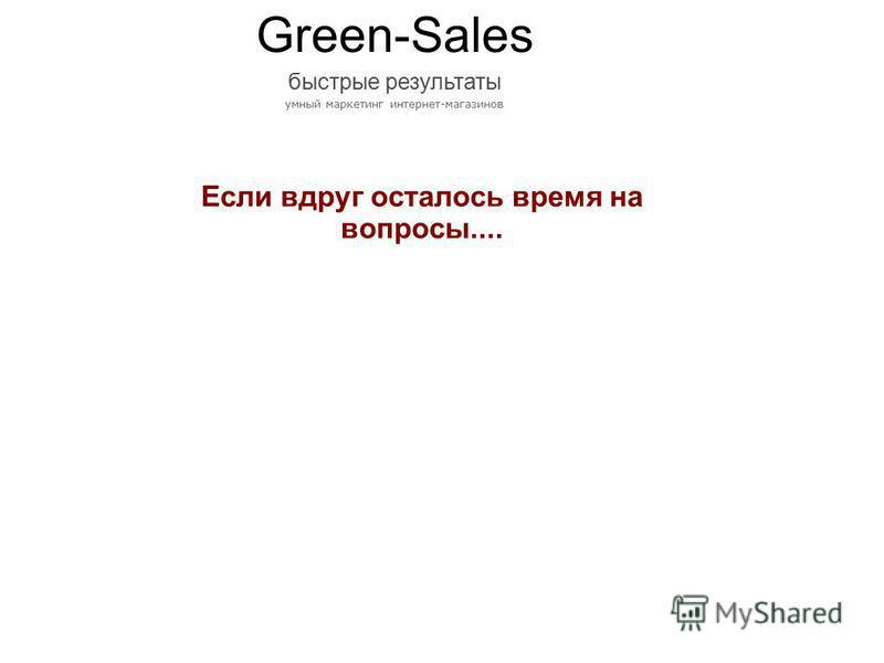 Если вдруг осталось время на вопросы.... Green-Sales быстрые результаты умный маркетинг интернет-магазинов