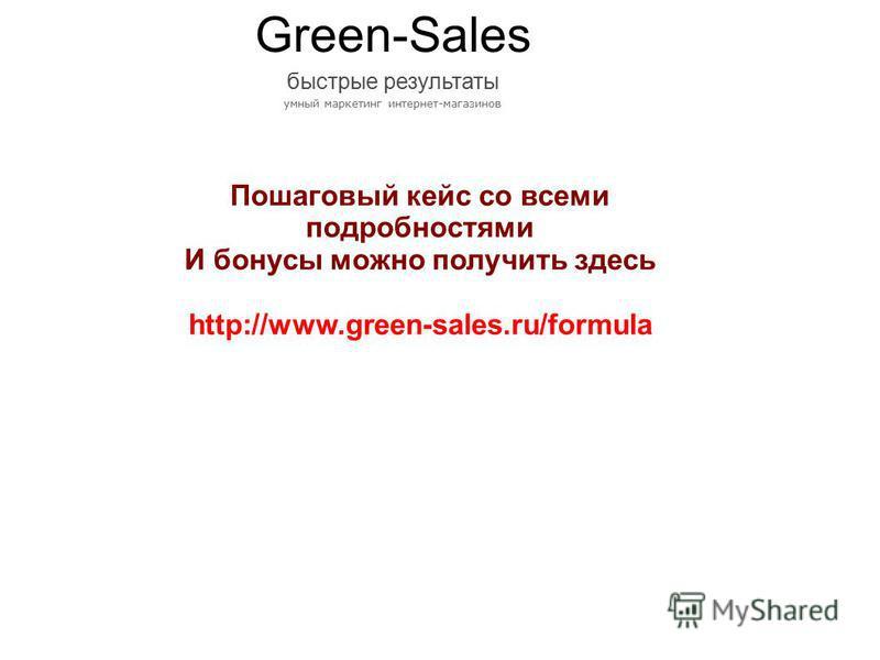Пошаговый кейс со всеми подробностями И бонусы можно получить здесь http://www.green-sales.ru/formula Green-Sales быстрые результаты умный маркетинг интернет-магазинов
