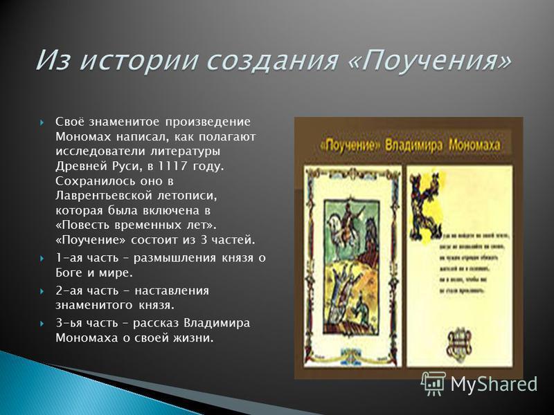 Своё знаменитое произведение Мономах написал, как полагают исследователи литературы Древней Руси, в 1117 году. Сохранилось оно в Лаврентьевской летописи, которая была включена в «Повесть временных лет». «Поучение» состоит из 3 частей. 1-ая часть – ра