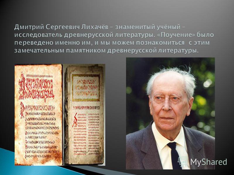 Дмитрий Сергеевич Лихачёв – знаменитый учёный – исследователь древнерусской литературы. «Поучение» было переведено именно им, и мы можем познакомиться с этим замечательным памятником древнерусской литературы.
