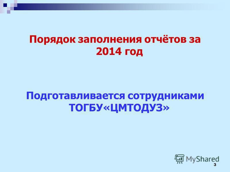 Порядок заполнения отчётов за 2014 год Подготавливается сотрудниками ТОГБУ«ЦМТОДУЗ» 3