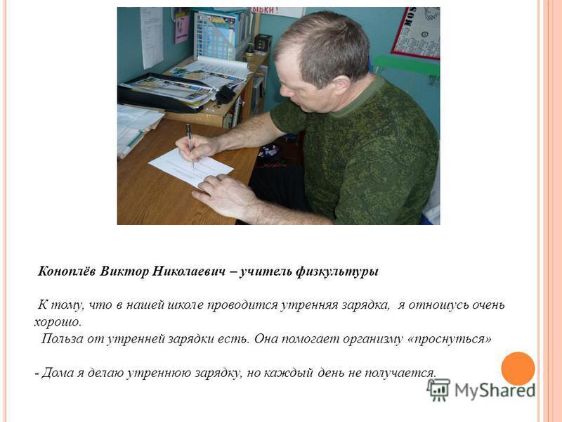 Коноплёв Виктор Николаевич – учитель физкультуры К тому, что в нашей школе проводится утренняя зарядка, я отношусь очень хорошо. Польза от утренней зарядки есть. Она помогает организму «проснуться» - Дома я делаю утреннюю зарядку, но каждый день не п