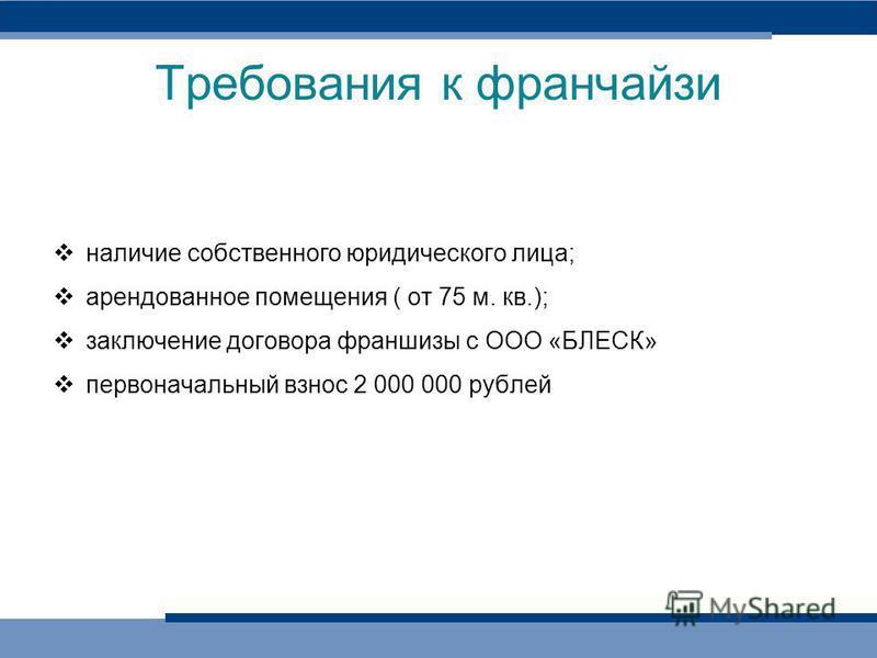 Требования к франчайзи наличие собственного юридического лица; арендованное помещения ( от 75 м. кв.); заключение договора франшизы с ООО «БЛЕСК» первоначальный взнос 2 000 000 рублей