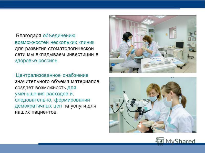 Благодаря объединению возможностей нескольких клиник для развития стоматологической сети мы вкладываем инвестиции в здоровье россиян. Централизованное снабжение значительного объема материалов создает возможность для уменьшения расходов и, следовател