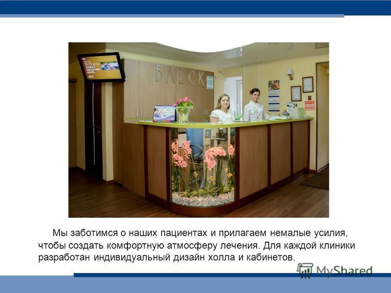 Мы заботимся о наших пациентах и прилагаем немалые усилия, чтобы создать комфортную атмосферу лечения. Для каждой клиники разработан индивидуальный дизайн холла и кабинетов.