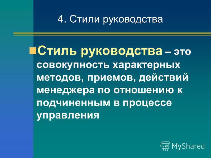 Стиль руководства – это совокупность характерных методов, приемов, действий менеджера по отношению к подчиненным в процессе управления 4. Стили руководства