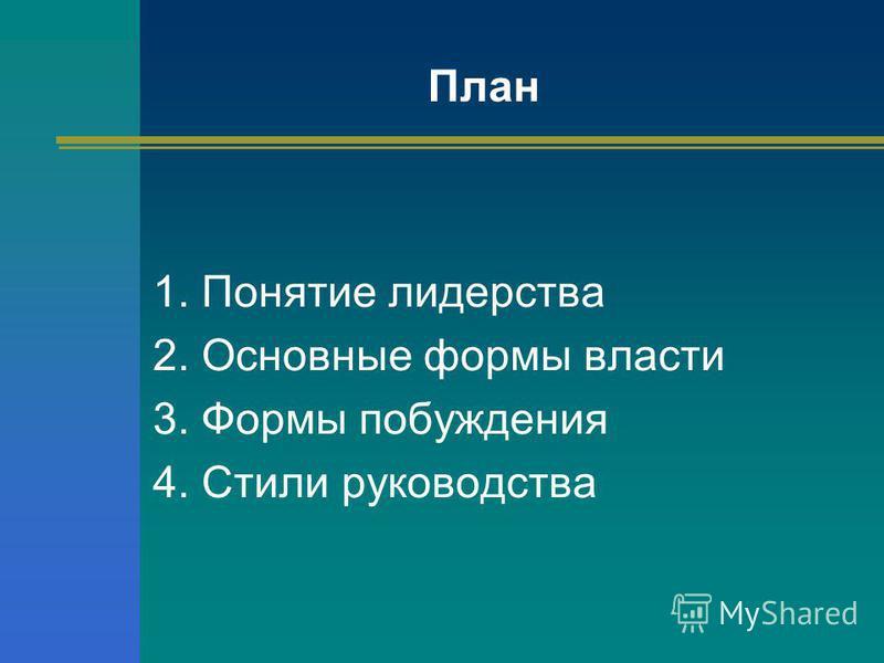 1. Понятие лидерства 2. Основные формы власти 3. Формы побуждения 4. Стили руководства План
