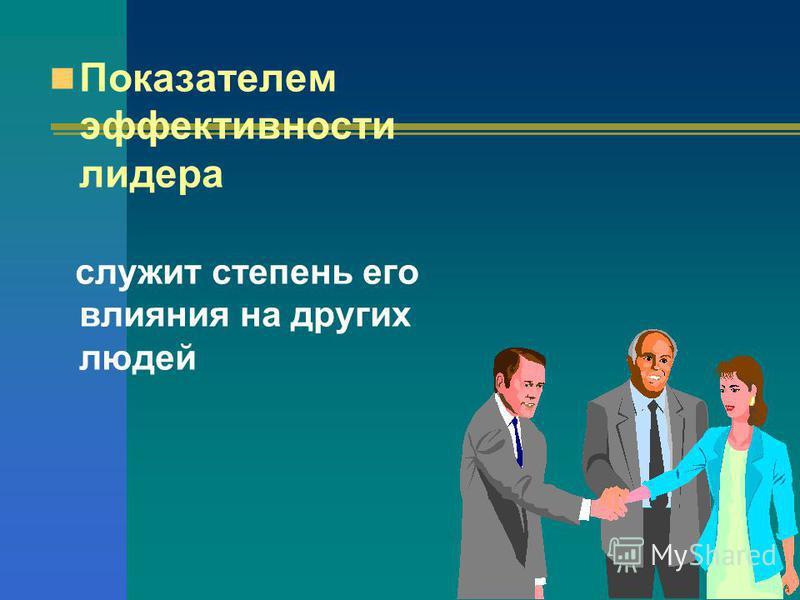 Показателем эффективности лидера служит степень его влияния на других людей