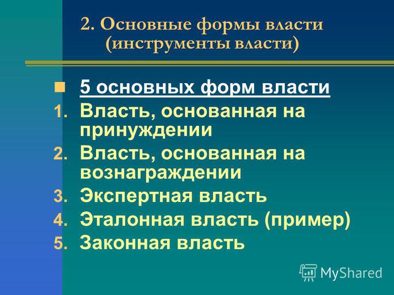 2. Основные формы власти (инструменты власти) 5 основных форм власти 1. Власть, основанная на принуждении 2. Власть, основанная на вознаграждении 3. Экспертная власть 4. Эталонная власть (пример) 5. Законная власть