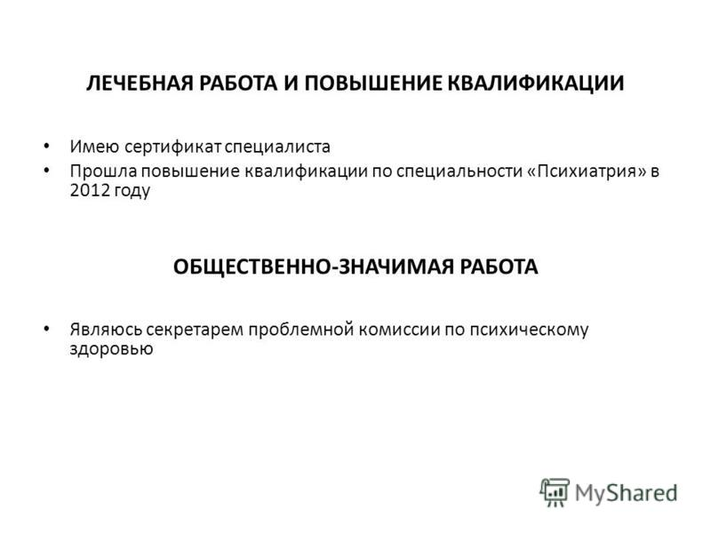 ЛЕЧЕБНАЯ РАБОТА И ПОВЫШЕНИЕ КВАЛИФИКАЦИИ Имею сертификат специалиста Прошла повышение квалификации по специальности «Психиатрия» в 2012 году ОБЩЕСТВЕННО-ЗНАЧИМАЯ РАБОТА Являюсь секретарем проблемной комиссии по психическому здоровью