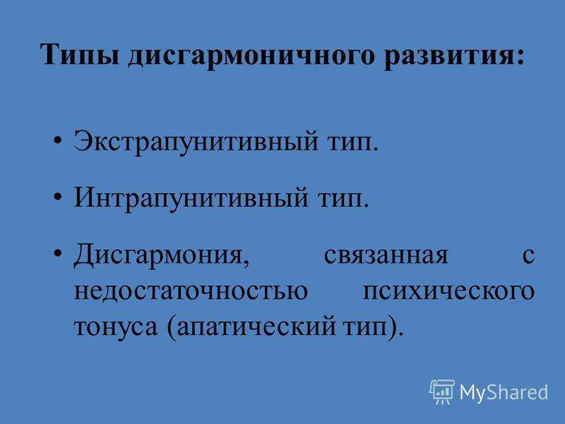 Типы дисгармоничного развития: Экстрапунитивный тип. Интрапунитивный тип. Дисгармония, связанная с недостаточностью психического тонуса (апатический тип).