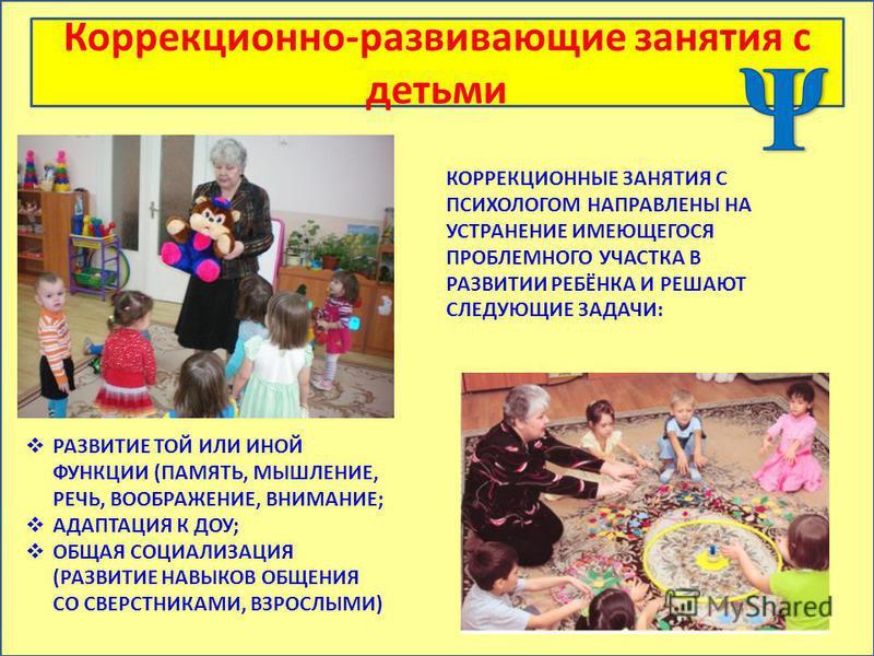 Коррекционно-развивающие занятия с детьми КОРРЕКЦИОННЫЕ ЗАНЯТИЯ С ПСИХОЛОГОМ НАПРАВЛЕНЫ НА УСТРАНЕНИЕ ИМЕЮЩЕГОСЯ ПРОБЛЕМНОГО УЧАСТКА В РАЗВИТИИ РЕБЁНКА И РЕШАЮТ СЛЕДУЮЩИЕ ЗАДАЧИ: РАЗВИТИЕ ТОЙ ИЛИ ИНОЙ ФУНКЦИИ (ПАМЯТЬ, МЫШЛЕНИЕ, РЕЧЬ, ВООБРАЖЕНИЕ, ВНИ