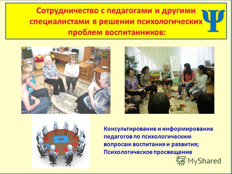 Сотрудничество с педагогами и другими специалистами в решении психологических проблем воспитанников: Консультирование и информирование педагогов по психологическим вопросам воспитания и развития; Психологическое просвещение