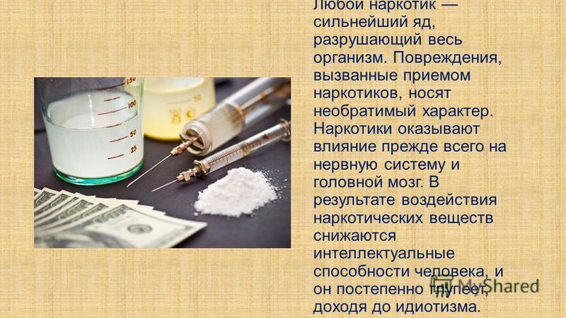Любой наркотик сильнейший яд, разрушающий весь организм. Повреждения, вызванные приемом наркотиков, носят необратимый характер. Наркотики оказывают влияние прежде всего на нервную систему и головной мозг. В результате воздействия наркотических вещест