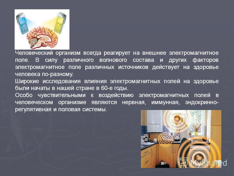 Человеческий организм всегда реагирует на внешнее электромагнитное поле. В силу различного волнового состава и других факторов электромагнитное поле различных источников действует на здоровье человека по-разному. Широкие исследования влияния электром