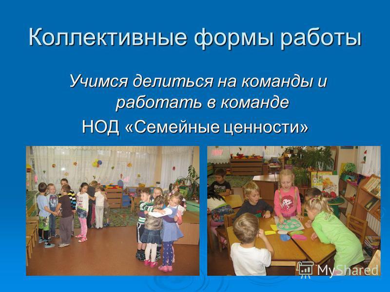 Коллективные формы работы Учимся делиться на команды и работать в команде Учимся делиться на команды и работать в команде НОД «Семейные ценности»