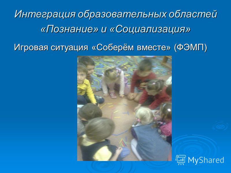 Интеграция образовательных областей «Познание» и «Социализация» Игровая ситуация «Соберём вместе» (ФЭМП)
